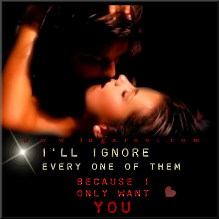 I'll ignore every one of them because I only want you | Tagarooz.com