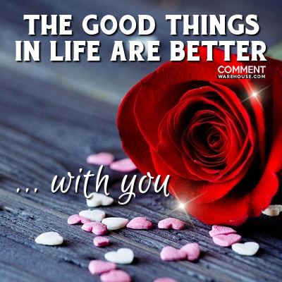The good things in life are better with you | Compliment Comments and Graphics