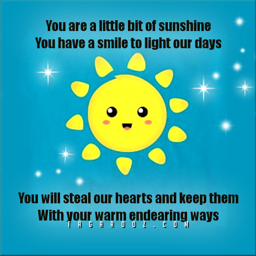 ou are a little bit of sunshine. You have a smile to light our days. You will steal our hearts and keep them with your warm endearing ways. | Compliments Comments and Graphics - Tagarooz.com