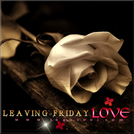 Leaving Friday Love | Tagarooz.com