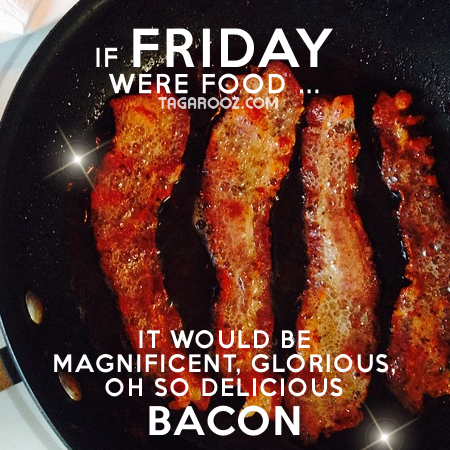 If Friday were food it would be magnificent glorious oh so delicious bacon | Funny Friday Comments and Graphics | Tagarooz.com