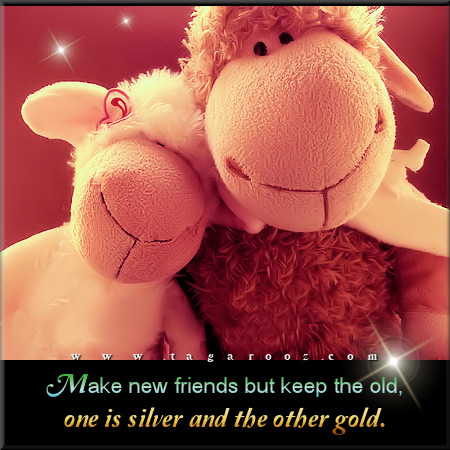 Make new friends but keep the old, one is silver and the other gold