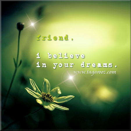 Friend, I believe in your dreams
