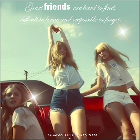 Great friends are hard to find, difficult to leave and impossible to forget