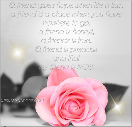 A friend is honest, a friend is true. A friend is precious and that my friend is you