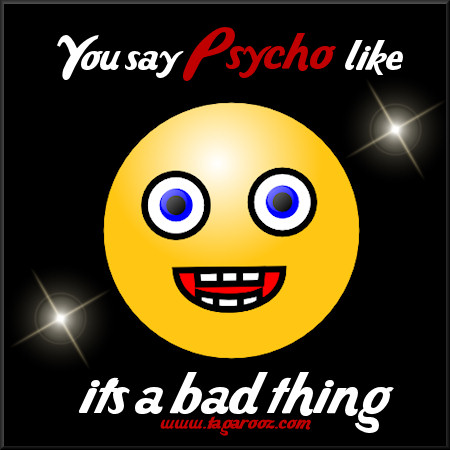 You say Psycho like it's a bad thing | Tagarooz.com