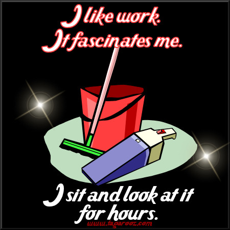 I like work. It fascinates me. I sit and look at it for hours. | Tagarooz.com