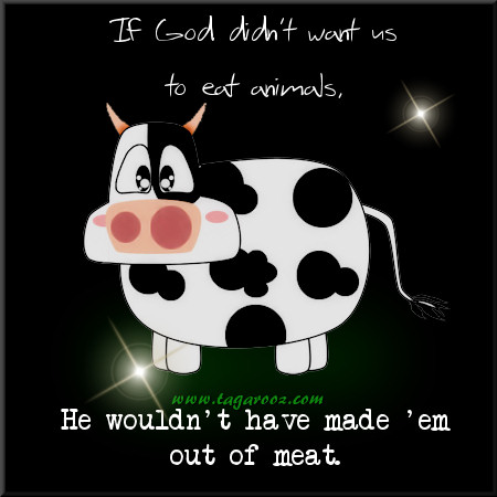 If God didn't want us to eat animals, he wouldn't have made 'em out of meat | Tagarooz.com