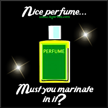 Nice perfume .. must you marinate in it? | Tagarooz.com