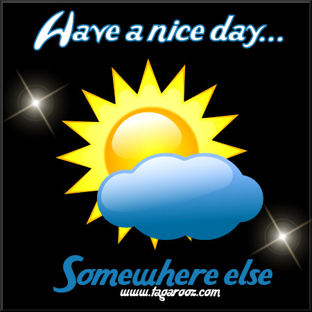 Have a nice day ... somewhere else | Tagarooz.com