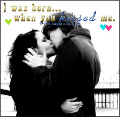 I was born when you kissed me
