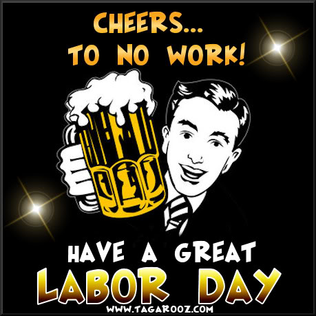 Cheers to no Work! Have a Great Labor Day | Labor Day Comments - Tagarooz.com