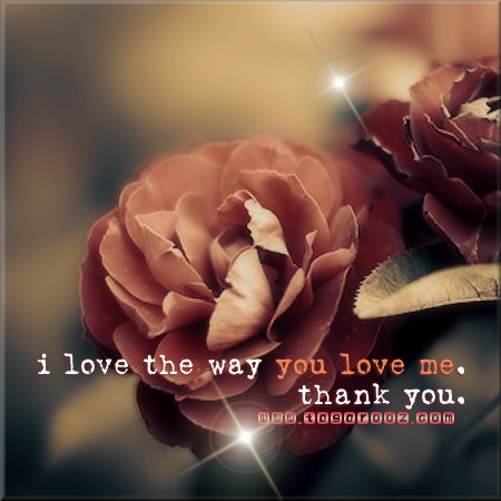I love the way you love me. Thank you | Tagarooz.com