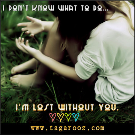 I don't know what to do ... I'm lost without you | Tagarooz.com