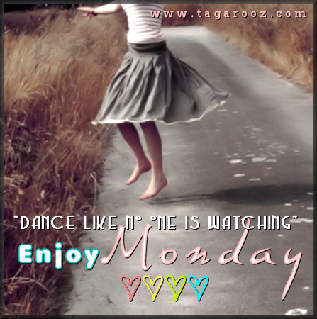 Dance like no one is watching. Enjoy Monday | Tagarooz.com