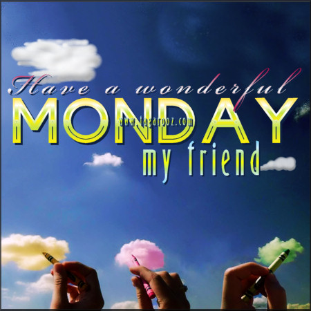Have a wonderful Monday my friend | Tagarooz.com
