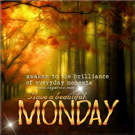 Have a beautiful Monday - Awaken to the brilliance of everyday moments | Monday Comments & Graphics