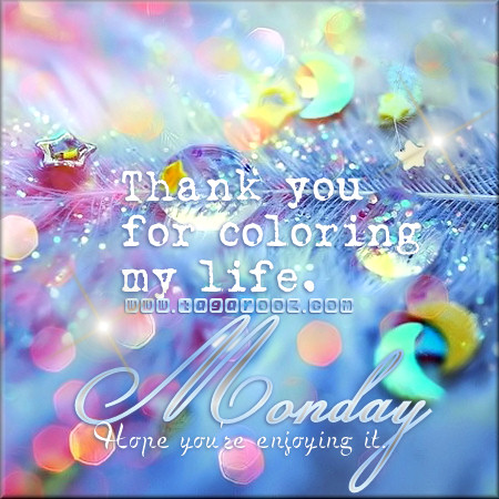 Thank you for coloring my life. Monday hope you're enjoying it | Monday Comments & Graphics - Tagarooz.com