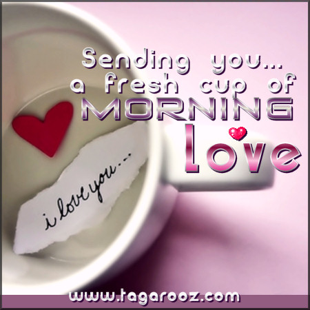 Sending you a fresh cup of morning love | Tagarooz.com