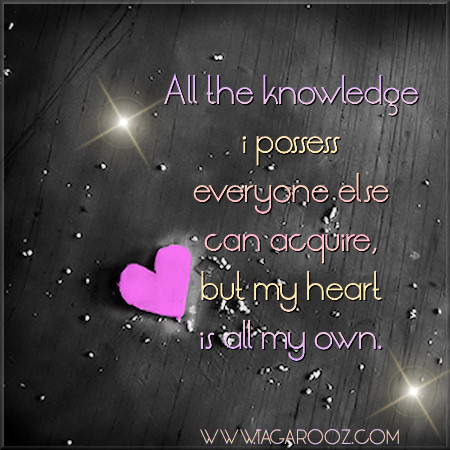 All the knowledge I possess everyone else can acquire, but my heart is all my own | Tagarooz.com