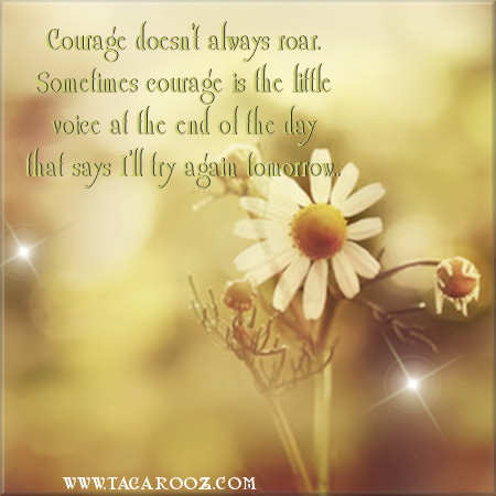 Courage doesn't always roar sometimes courage is the little voice at the end of the day that says I'll try again tomorrow | Tagarooz.com