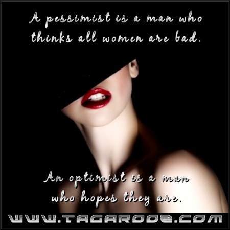 A pessimist is a man who thinks all women are bad. An optimist is a man who hopes they are. | Tagarooz.com