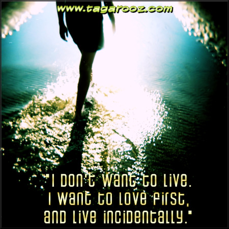 I don't want to live I want to love first and live incidentally | Tagarooz.com