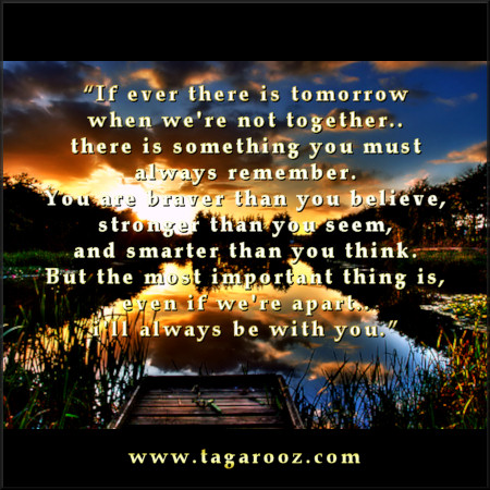 If ever there is tomorrow when we're not together there is something you must always remember | Tagarooz.com