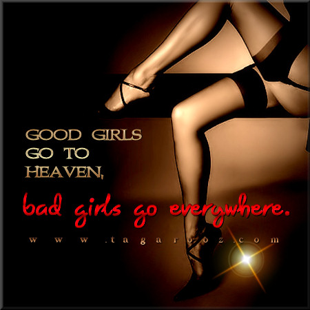 Good Girls got to heaven, bad girls go everywhere | Tagarooz.com