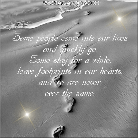 Some people come into our lives and quickly go. Some stay for a while, leave footprints in our hearts, and we are never, ever the same. | Tagarooz.com