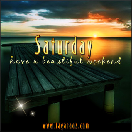 Saturday - have a beautiful weekend | Tagarooz.com