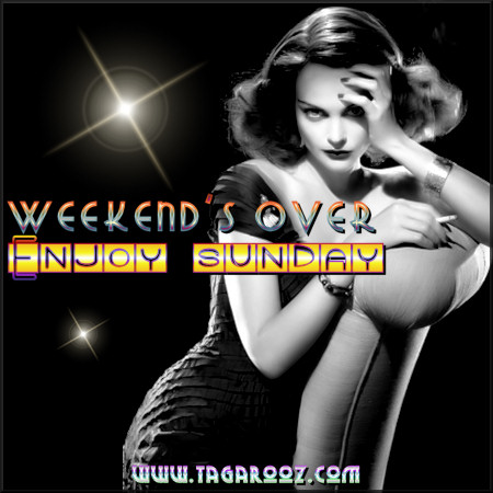 Weekend's over. Enjoy Sunday | Tagarooz.com