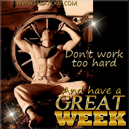 Don't Work Too Hard and Have A Great Week
