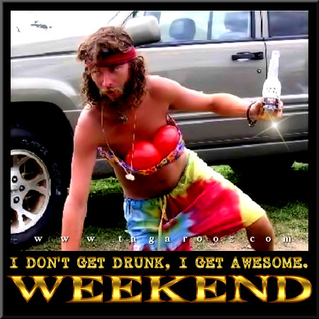 I don't get drunk, I get awesome. Weekend | Tagarooz.com