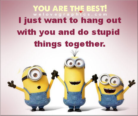 You are the best! I just want to hang out with you and do stupid things together.