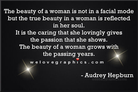 The beauty of a woman is not in a facial mode but the true beauty in a woman is reflected in her soul.