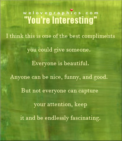 You're interesting. I think this is one of the best compliments you could give someone.