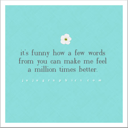 It's funny how a few words from you can make me feel a million times better