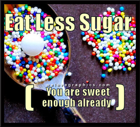 Eat less sugar. You are sweet enough.