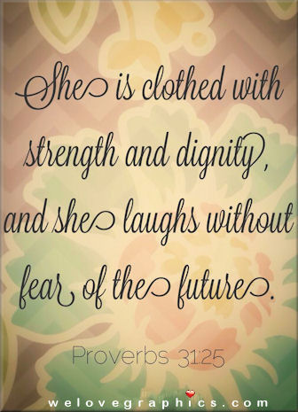 She is clothed with strength and dignity, and she laughs without fear of the future - Proverbs 31:25